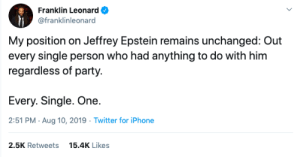 Cry havoc by MGLLN MORE MEMES: Franklin Leonard  @franklinleonard  My position on Jeffrey Epstein remains unchanged: Out  every single person who had anything to do with him  regardless of party.  Every. Single. One.  2:51 PM Aug 10, 2019 Twitter for iPhone  2.5K Retweets  15.4K Likes Cry havoc by MGLLN MORE MEMES