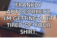 Autocorrect: FRANKLY  AUTOCORRECT  IM GETTING A BIT  TIRED OF YOUR  SHIRT