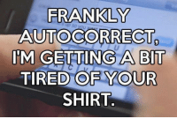 Every ducking day...: FRANKLY  AUTOCORRECT  IM GETTING A BT  TIRED OFYOUR  SHIRT. Every ducking day...