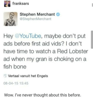 Imagine getting two ads then by arnav250703 MORE MEMES: franksars  Stephen Merchant  @StephenMerchant  Hey @YouTube, maybe don't put  ads before first aid vids? I don't  have time to watch a Red Lobster  ad when my gran is choking on a  fish bone  Vertaal vanuit het Engels  08-04-15 15:45  Wow. I've never thought about this before. Imagine getting two ads then by arnav250703 MORE MEMES