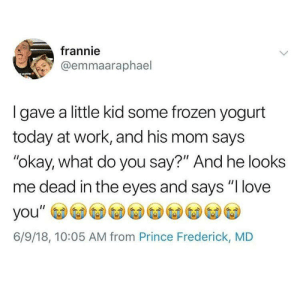 """Frozen yogurt will do that to ya: frannie  @emmaaraphael  I gave a little kid some frozen yogurt  today at work, and his mom says  """"okay, what do you say?"""" And he looks  me dead in the eyes and says """"I love  6/9/18, 10:05 AM from Prince Frederick, MD Frozen yogurt will do that to ya"""