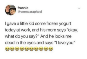 "What a good person making that kids day!: frannie  @emmaaraphael  Igave a little kid some frozen yogurt  today at work, and his mom says ""okay,  what do you say?"" And he looks me  dead in the eyes and says ""I love you"" What a good person making that kids day!"