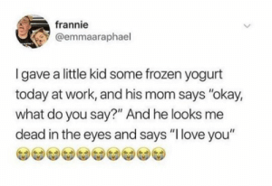 "THIS JUST MAKE ME HAPPPY!!!! via /r/wholesomememes https://ift.tt/2z6EvWb: frannie  @emmaaraphael  Igave a little kid some frozen yogurt  today at work, and his mom says ""okay,  what do you say?"" And he looks me  dead in the eyes and says ""I love you"" THIS JUST MAKE ME HAPPPY!!!! via /r/wholesomememes https://ift.tt/2z6EvWb"