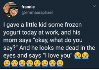 "Frozen, Love, and Too Much: frannie  @emmaaraphael  MUFFIN  I gave a little kid some frozen  yogurt today at work, and his  mom says ""okay, what do you  say?"" And he looks me dead in the  eyes and says ""I love you"" <p>Seeing this almost made me cry, this is too much for my heart to handle.</p>"