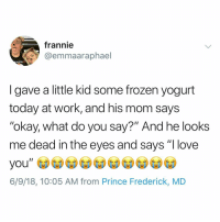 "Frozen, Love, and Memes: frannie  @emmaaraphael  MUFFIN  I gave a little kid some frozen yogurt  today at work, and his mom says  ""okay, what do you say?"" And he looks  me dead in the eyes and says ""I love  6/9/18, 10:05 AM from Prince Frederick, MD Y the hell arent u following @kalesalad yet"