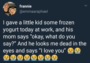 """what do you say: frannie  @emmaaraphael  MUFFIN  I gave a little kid some frozen  yogurt today at work, and his  mom says """"okay, what do you  say?"""" And he looks me dead in the  eyes and says """"I love you"""
