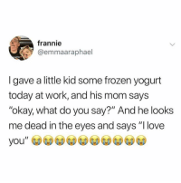 "Frozen, Funny, and Love: frannie  @emmaaraphael  MUFFIN Y  I gave a little kid some frozen yogurt  today at work, and his mom says  okay, what do you say?"" And he looks  me dead in the eyes and says ""l love That's actually the correct response (@enjoy)"