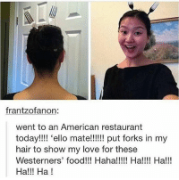 Food, Memes, and Restaurant: frantzofa non  went to an American restaurant  today!!!! 'ello mate!!!!!! put forks in my  hair to show my love for these  Westerners' food!!! Haha!!!!! Ha!!!! Ha!!!  Ha!!! Ha! i love abba's music so much they are whites that must be protected at all costs