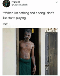 Memes, A Song, and 🤖: Franz!!!  @Captain_risch  **When I'm bathing and a song i don't  like starts playing  Me:  尸よ ' 😂Tag a friend