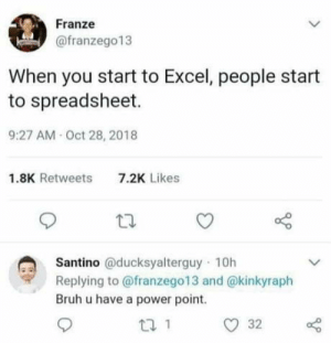 Bruh, Excel, and Power: Franze  @franzego13  When you start to Excel, people start  to spreadsheet.  9:27 AM Oct 28, 2018  1.8K Retweets  7.2K Likes  Santino @ducksyalterguy 10h  Replying to @franzego13 and @kinkyraph  Bruh u have a power point. Couldn't have said it any better. Word.