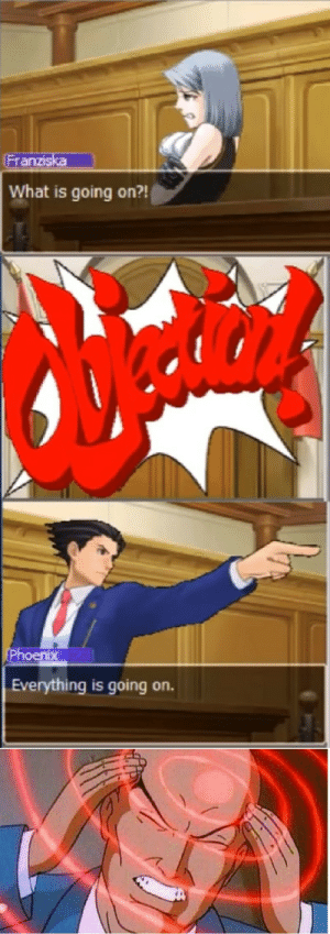 Funny, Phoenix, and What Is: Franziska  What is going on?!  Phoenix  Everything is going on. Objection!!!