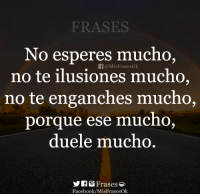 Facebook, Ese, and Cno: FRASES  No esperes mucho,  no te ilusiones mucho,  no te enganches mucho,  f@MisFrasesOk  porque ese  mucno.  duele mu  cno  IfGFrases  Facebook/MisFrasesOk 😐😪