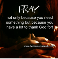 Memes, 🤖, and Fray: FRAY  not only because you need  something but because you  have a lot to thank God for  www.Awesomequotes4u.com