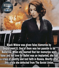 marvelousfacts marveluniverse marvelcomics marvelstudios marvelentertainment marvelcinematicuniverse marvel avengers avengersinfinitywar blackwidow like4like commentforcomment factsofcomics factsofcomic facts: FRCTS  COMIC  Black Widow was given false memories by  Department X. One of them was her passion to be  Ballerina. When she learned that her memories were  false and her love for Ballet was an implanted, she had  a crisis of identity and lost faith in Russia. Shortly after  this crisis she defected from The Soviet Union. marvelousfacts marveluniverse marvelcomics marvelstudios marvelentertainment marvelcinematicuniverse marvel avengers avengersinfinitywar blackwidow like4like commentforcomment factsofcomics factsofcomic facts