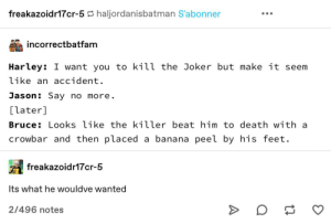 Slapstick: freakazoidr17cr-5 haljordanisbatman S'abonner  incorrectbatfam  Harley: I want you to kill the Joker but make it seem  like an accident.  Jason: Say no more.  [later]  Bruce: Looks like the killer beat him to death with a  crowbar and then placed a banana peel by his feet.  freakazoidr17cr-5  Its what he wouldve wanted  2/496 notes Slapstick