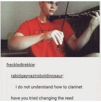 I think he's just holding the bow upside down -C: freckledtrekkie:  azirobotdinosaur  I do not understand how to clarinet  have you tried changing the reed I think he's just holding the bow upside down -C