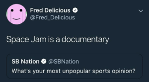 Dank, Memes, and Sports: Fred Delicious  @Fred_Delicious  Space Jam is a documentary  SB Nation @SBNation  What's your most unpopular sports opinion? me irl by AtomBombGoblin MORE MEMES