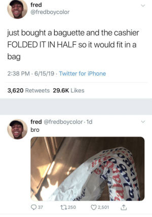 Let me speak to the manager: fred  @fredboycolor  just bought a baguette and the cashier  FOLDED IT IN HALF so it would fit in a  bag  2:38 PM 6/15/19 Twitter for iPhone  3,620 Retweets 29.6K Likes  fred @fredboycolor 1d  bro  E T  37  L250  2,501  alav Let me speak to the manager