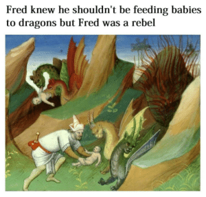 fred: Fred knew he shouldn't be feeding babies  to dragons but Fred was a rebel