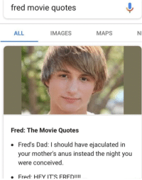 Dad, Images, and Maps: fred movie quotes  ALL  IMAGES  MAPS  NI  Fred: The Movie Quotes  Fred's Dad: I should have ejaculated in  your mother's anus instead the night you  Were conceived  Fred: HFY IT'S FREDIII