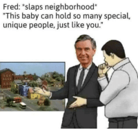 "Baby, Fred, and Can: Fred: *slaps neighborhood*  ""This baby can hold so many special,  unique people, just like you.""  fe <p>Won't you be my neighbor? via /r/wholesomememes <a href=""https://ift.tt/2zvbpmu"">https://ift.tt/2zvbpmu</a></p>"