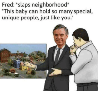 "Baby, Fred, and Can: Fred: *slaps neighborhood*  ""This baby can hold so many special,  unique people, just like you."""