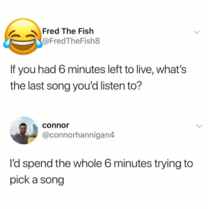 What would you listen to? this is tricky 😩: Fred The Fish  @FredTheFish8  If you had 6 minutes left to live, what's  the last song you'd listen to?  connor  @connorhannigan4  I'd spend the whole 6 minutes trying to  pick a song What would you listen to? this is tricky 😩