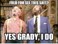 fred: FRED YOU SEE THIS SHIT  YES GRADY IDO  memes. COM