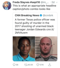Everyone once in a blue moon mainstream media does it right (via /r/BlackPeopleTwitter): Freda Slayves #sept16 @im-... . 2d  This is what an appropriate headline  caption/photo combo looks like  CNN Breaking News@cnnbrk  A former Texas police officer was  found guilty of murder in the  2017 shooting of unarmed black  teenager Jordan Edwards cnn.it/  2MVAuwm  958 ti40.5 121K Everyone once in a blue moon mainstream media does it right (via /r/BlackPeopleTwitter)
