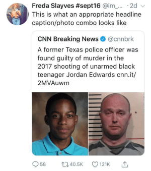 Everyone once in a blue moon mainstream media does it right: Freda Slayves #sept16 @im-... . 2d  This is what an appropriate headline  caption/photo combo looks like  CNN Breaking News@cnnbrk  A former Texas police officer was  found guilty of murder in the  2017 shooting of unarmed black  teenager Jordan Edwards cnn.it/  2MVAuwm  958 ti40.5 121K Everyone once in a blue moon mainstream media does it right