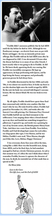 "soundsof71:  Elton John on Freddie Mercury.  (I'm not posting this less to correct the timeline portrayed in Bohemian Rhapsody, which I mostly really enjoyed, than simply to share a beautiful story that shines light on who Freddie actually was, up to the very end.) : ""Freddie didn't announce publicly that he had AIDS  until the day before he died in 1991. Although he was  flamboyant onstage-an electric front man on par with  Bowie and Jagger-he was an intensely private man  offstage. But Freddie told me he had AIDS soon after he  was diagnosed in 1987.I was devastated. I'd seen what  the disease had done to so many of my other friends. I  knew exactly what it was going to do to Freddie. As did  he. He knew death, agonizing death, was coming. But  Freddie was incredibly courageous. He kept up  appearances, he kept performing with Queen, and he  kept being the funny, outrageous, and profoundly  generous person he had always been.  As Freddie deteriorated in the late 1980s and early  '90s, it was almost too much to bear. It broke my heart to  see this absolute light unto the world ravaged by AIDS.  By the end, his body was covered with Kaposi's sarcoma  lesions. He was almost blind. He was too wealk to even  stand.   By all rights, Freddie should have spent those final  days concerned only with his own comfort. But that  wasn't who he was. He truly lived for others. Freddie had  passed on November 24, 1991, and weelks after the  funeral, I was still grieving. On Christmas Day, I learned  that Freddie had left me one final testament to his  selflessness. I was moping about when a friend showed  up at my door and handed me something wrapped in a  pillowcase. I opened it up, and inside was a painting by  one of my favorite artists, the British painter Henry Scott  Tuke. And there was a note from Freddie. Years before  Freddie and I had developed pet names for each other,  our drag-queen alter egos. I was Sharon, and he was  Melina. Freddie's note read, ""Dear Sharon, thought  you'd like this. Love, Melina. Happy Christmas.""  I was overcome, forty-four years old at the time,  crying like a child. Here was this beautiful man, dying  from AIDS, and in his final days, he had somehow  managed to find me a lovely Christmas present. As sad as  that moment was, it's often the one I think about when I  remember Freddie, because it captures the character of  the man. In death, he reminded me of what made him so  special in life.""  -Sir Elton John  Love is the Cure:  On Life, Loss, and the End ofAIDS soundsof71:  Elton John on Freddie Mercury.  (I'm not posting this less to correct the timeline portrayed in Bohemian Rhapsody, which I mostly really enjoyed, than simply to share a beautiful story that shines light on who Freddie actually was, up to the very end.)"