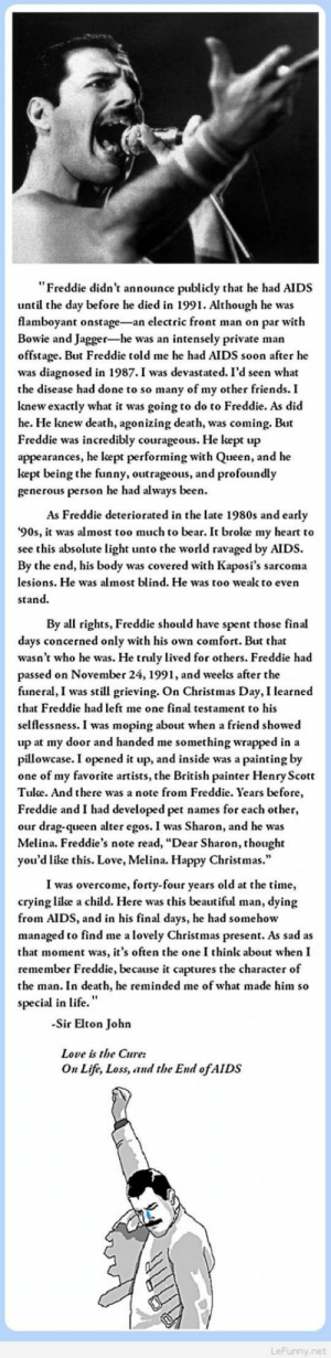 "Beautiful, Christmas, and Crying: ""Freddie didn't announce publicly that he had AIDS  until the day before he died in 1991. Although he was  flamboyant onstage-an electric front man on par with  Bowie and Jagger-he was an intensely private man  offstage. But Freddie told me he had AIDS soon after he  was diagnosed in 1987.I was devastated. I'd seen what  the disease had done to so many of my other friends. I  knew exactly what it was going to do to Freddie. As did  he. He knew death, agonizing death, was coming. But  Freddie was incredibly courageous. He kept up  appearances, he kept performing with Queen, and he  kept being the funny, outrageous, and profoundly  generous person he had always been.  As Freddie deteriorated in the late 1980s and early  90s, it was almost too much to bear. It broke my heart to  see this absolute light unto the world ravaged by AIDS  By the end, his body was covered with Kaposi's sarcoma  lesions. He was almost blind. He was too weak to even  stand  By all rights, Freddie should have spent those final  days concerned only with his own comfort. But that  wasn't who he was. He truly lived for others. Freddie had  passed on November 24, 1991, and weeks after the  funeral, I was still grieving. On Christmas Day, I learned  that Freddie had left me one final testament to his  selflessness. I was moping about when a friend showed  up at my door and handed me something wrapped in a  pillowcase. I opened it up, and inside was a painting by  one of my favorite artists, the British painter Henry Scott  Tukke. And there was a note from Freddie. Years before,  Freddie and I had developed pet names for each other,  our drag-queen alter egos. I was Sharon, and he was  Melina. Freddie's note read, ""Dear Sharon, thought  you'd like this. Love, Melina. Happy Christmas.  I was overcome, forty-four years old at the time,  crying like a child. Here was this beautiful man, dying  from AIDS, and in his final days, he had somehow  managed to find me a lovely Christmas present. As sad as  that moment was, it's often the one I think about when I  remember Freddie, because it captures the character of  the man. In death, he reminded me of what made him so  special in life.""  Sir Elton John  Love is the Cure:  On Life, Loss, and the End ofAIDS  LeFunny.net Freddie Mercury story"