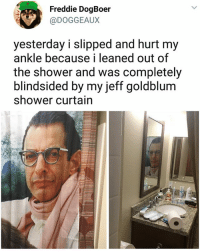 😂 | follow @fuckersbelike for more: Freddie DogBoer  @DOGGEAUX  yesterday i slipped and hurt my  ankle because i leaned out of  the shower and was completely  blindsided by my jeff goldblum  shower curtain 😂 | follow @fuckersbelike for more