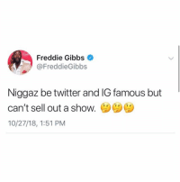 Facts, Twitter, and Freddie Gibbs: Freddie Gibbs  @FreddieGibbs  Niggaz be twitter and IG famous but  can't sell out a shoW.  10/27/18, 1:51 PM Is #FreddieGibbs speaking facts?! 🤔 @FreddieGibbs https://t.co/eIOslkjsb8