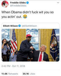 Obama, Fuck, and Truth: Freddie Gibbs  FreddieGibbs  When Obama didn't fuck wit you so  you actin' out.  Elliott Wilson@ElliottWilsorn  2:42 PM Oct 11, 2018  11.4K Retweets 35.1K Like:s They hated Gibbs because he spoke the truth