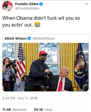 Dank, Memes, and Obama: Freddie Gibbs  FreddieGibbs  When Obama didn't fuck wit you so  you actin' out.  Elliott Wilson@ElliottWilsorn  2:42 PM Oct 11, 2018  11.4K Retweets 35.1K Like:s They hated Gibbs because he spoke the truth by IAm_NotACrook MORE MEMES