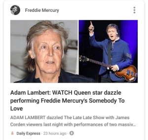 Hmmmm (there was no mention of Paul/The Beatles in the article): Freddie Mercury  Adam Lambert: WATCH Queen star dazzle  performing Freddie Mercury's Somebody To  Love  ADAM LAMBERT dazzled The Late Late Show with James  Corden viewers last night with performances of two massi...  Daily Express 23 hours ago Hmmmm (there was no mention of Paul/The Beatles in the article)