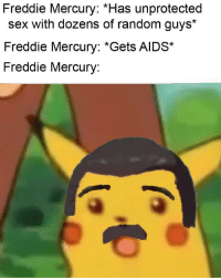 Instagram, Sex, and Tumblr: Freddie Mercury: *Has unprotected  sex with dozens of random guys*  Freddie Mercury: *Gets AIDS*  Freddie Mercury: melonmemes:  Follow us on instagram for the best content!: https://www.instagram.com/realmelonmemes