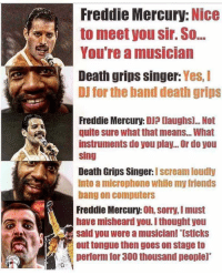 Computers, Friends, and Scream: Freddie Mercury: Nice  to meet you sir. So..  You're a musician  Death grips singer: Yes, I  DJ for the band death grips  Freddie Mercury: DJP [laughs... Not  quite sure what that means...What  instruments do you play... Or do you  sing  Death Grips Singer: I scream loudly  into a microphone while my friends  bang on computers  Freddie Mercury: Oh, sorry, I must  have misheard you. I thought you  said you were a musician! Isticks  out tongue then goes on stage to  perform for 300 thousand people)