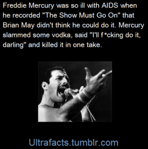 "Facts, Target, and Tumblr: Freddie Mercury was so ill with AlDS when  he recorded ""The Show Must Go On"" that  Brian May didn't think he could do it. Mercury  slammed some vodka, said ""T'll f*cking do it,  darling"" and killed it in one take.  Ultrafacts.tumblr.com ultrafacts:(Fact Source) Follow Ultrafacts for more facts"