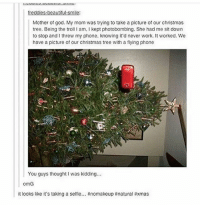 Wow, A+ funnyfriday funnytumblr tumblr funny tumblrtextpost funnytumblrtextpost funny haha humor hilarious: freddies beautiful smile:  Mother of god. My mom was trying to take a picture of our christmas  tree. Being the troll lam, l kept photobombing. She had me sitdown  to stop and threw my phone. knowing it'd never work. It worked. We  have a picture of our Christmas tree with a flying phone  You guys thought I was kidding...  omG  it looks like it's taking a selfie  #nomakeup #natural axmas Wow, A+ funnyfriday funnytumblr tumblr funny tumblrtextpost funnytumblrtextpost funny haha humor hilarious
