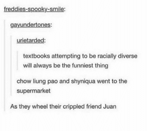 .: freddies-spooky-smile:  gayundertones:  urietarded:  textbooks attempting to be racially diverse  will always be the funniest thing  chow liung pao and shyniqua went to the  supermarket  As they wheel their crippled friend Juan .