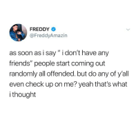 "Friends, Soon..., and Yeah: FREDDY  @FreddyAmazin  as soon as i say"" i don't have any  friends"" people start coming out  randomly all offended. but do any of y'all  even check up on me? yeah that's what  i thought follow @iamathicchotdog if you have friends like this"