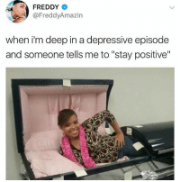 "Memes, Thank You, and Mind: FREDDY  @FreddyAmazin  when i'm deep in a depressive episode  and someone tells me to ""stay positive"" Thank you I'll keep that in mind !!"