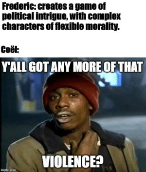 Meme courtesy of our parties barbarian after I again included a hastily built combat encounter at the very end of session: Frederic: creates a game of  political intrigue, with complex  characters of flexible morality.  Coël:  Y'ALL GOT ANY MORE OF THAT  VIOLENCE?  imgflip.com Meme courtesy of our parties barbarian after I again included a hastily built combat encounter at the very end of session