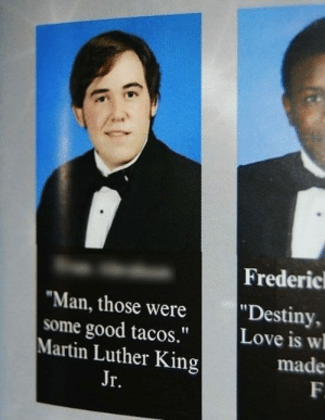 """Frederic: Frederic  """"Destiny,  Love is w  """"Man, those were  some good tacos.""""  Martin Luther King  made  F  Jr."""