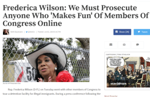 Fake, Cartoon, and Fun: Frederica Wilson: We Must Prosecute  Anyone Who 'Makes Fun' Of Members Of  Congress Online  AShare (2K)  Beth Baumann | @eb454 Posted: Jul 02, 2019 8:45 PM  Tweet  CARTO ONS TOM STIGLICH  MINDWE HURRY  THINGS ALONG?  ID  FIRENORKS  EXTRAVAGANZA.  50  Source: AP Photo/Alan Diaz  VIEW CARTOON  Rep. Frederica Wilson (D-FL) on Tuesday went with other members of Congress to  tour a detention facility for illegal immigrants. During a press conference following the  Most Ponular I'm sure this must be fake...