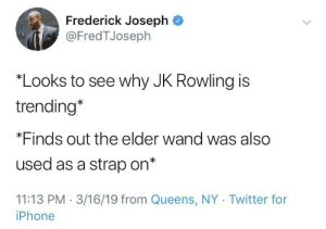 JK Rowling need to chill: Frederick Joseph  @FredTJoseph  Looks to see why JK Rowling is  trending*  *Finds out the elder wand was also  used as a strap on*  11:13 PM 3/16/19 from Queens, NY Twitter for  iPhone JK Rowling need to chill