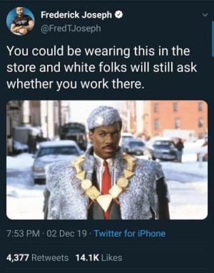 """Excuse me, can you tell me how much this is?"": Frederick Joseph  @FredTJoseph  You could be wearing this in the  store and white folks will still ask  whether you work there.  7:53 PM 02 Dec 19 · Twitter for iPhone  4,377 Retweets 14.1K Likes ""Excuse me, can you tell me how much this is?"""