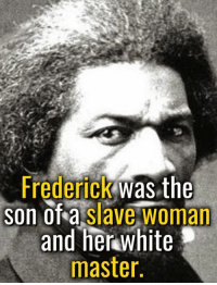Memes, White, and Tough: Frederick was the  SOn of a slave woman  and her white  master. OK, so ... you wanted some inspiring stories. This man was a living and breathing inspiration, despite incredibly tough obstacles.